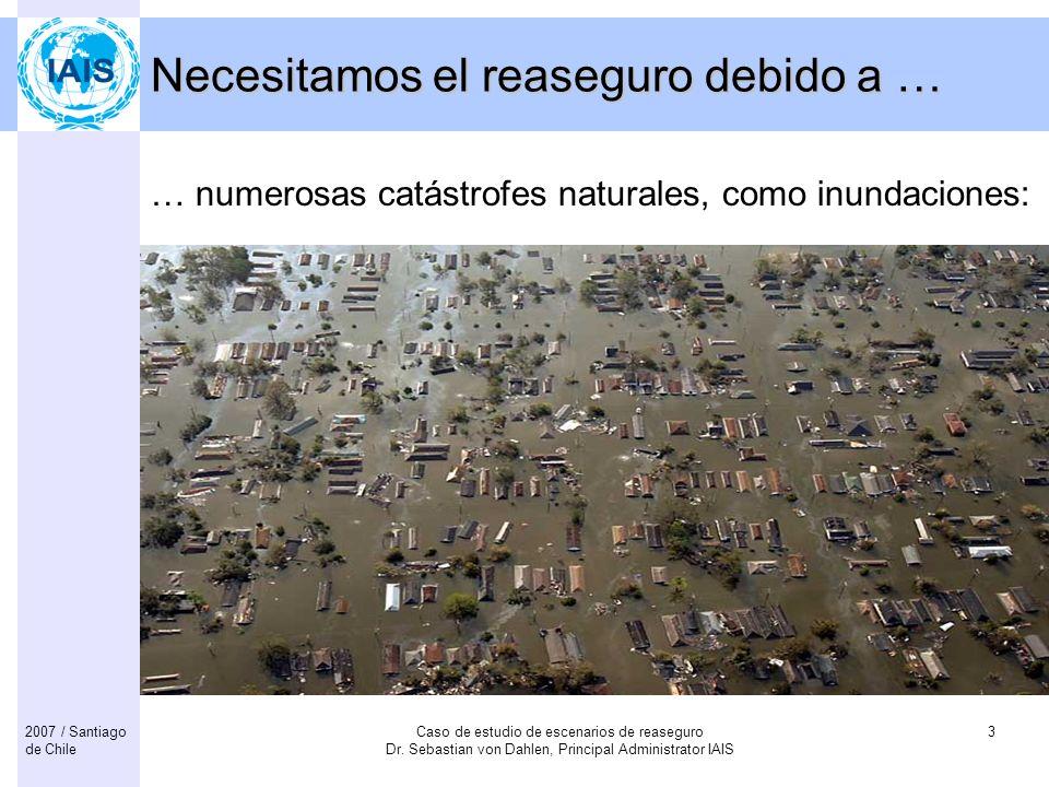 Caso de estudio de escenarios de reaseguro Dr. Sebastian von Dahlen, Principal Administrator IAIS 32007 / Santiago de Chile Necesitamos el reaseguro d