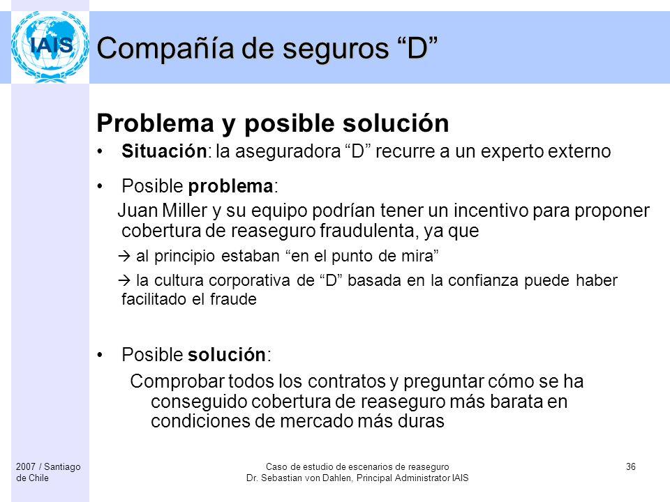 Caso de estudio de escenarios de reaseguro Dr. Sebastian von Dahlen, Principal Administrator IAIS 362007 / Santiago de Chile Compañía de seguros D Pro