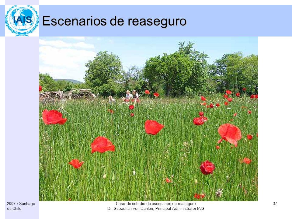 Caso de estudio de escenarios de reaseguro Dr. Sebastian von Dahlen, Principal Administrator IAIS 372007 / Santiago de Chile Escenarios de reaseguro