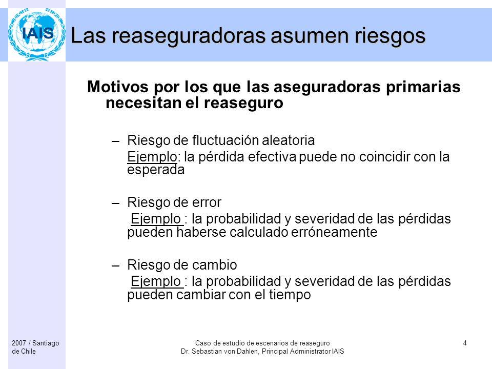Caso de estudio de escenarios de reaseguro Dr. Sebastian von Dahlen, Principal Administrator IAIS 42007 / Santiago de Chile Las reaseguradoras asumen