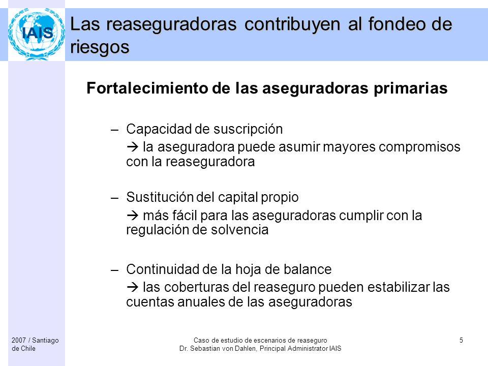 Caso de estudio de escenarios de reaseguro Dr. Sebastian von Dahlen, Principal Administrator IAIS 52007 / Santiago de Chile Las reaseguradoras contrib