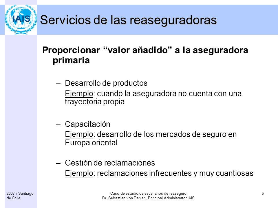 Caso de estudio de escenarios de reaseguro Dr. Sebastian von Dahlen, Principal Administrator IAIS 62007 / Santiago de Chile Servicios de las reasegura