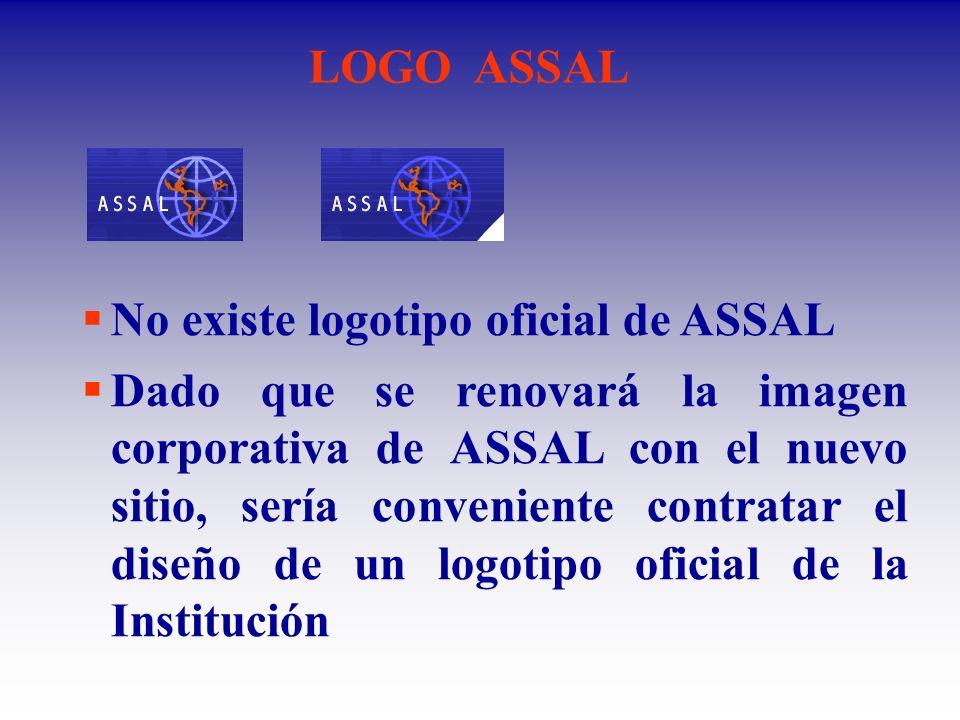 LOGO ASSAL No existe logotipo oficial de ASSAL Dado que se renovará la imagen corporativa de ASSAL con el nuevo sitio, sería conveniente contratar el diseño de un logotipo oficial de la Institución
