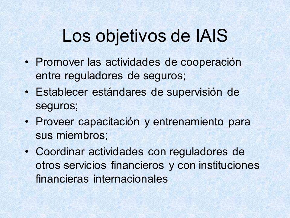 Los objetivos de IAIS Promover las actividades de cooperación entre reguladores de seguros; Establecer estándares de supervisión de seguros; Proveer capacitación y entrenamiento para sus miembros; Coordinar actividades con reguladores de otros servicios financieros y con instituciones financieras internacionales