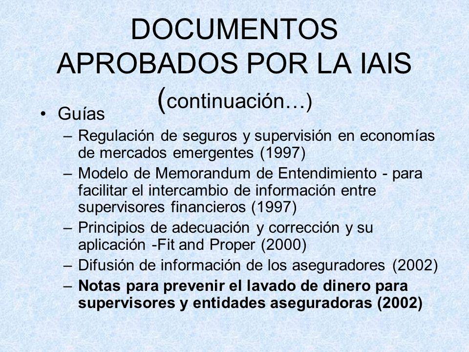 DOCUMENTOS APROBADOS POR LA IAIS ( continuación…) Guías –Regulación de seguros y supervisión en economías de mercados emergentes (1997) –Modelo de Memorandum de Entendimiento - para facilitar el intercambio de información entre supervisores financieros (1997) –Principios de adecuación y corrección y su aplicación -Fit and Proper (2000) –Difusión de información de los aseguradores (2002) –Notas para prevenir el lavado de dinero para supervisores y entidades aseguradoras (2002)