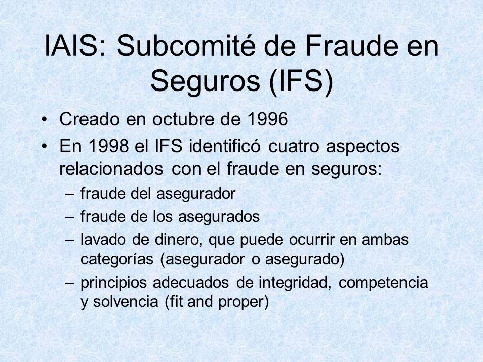IAIS: Subcomité de Fraude en Seguros (IFS) Creado en octubre de 1996 En 1998 el IFS identificó cuatro aspectos relacionados con el fraude en seguros: –fraude del asegurador –fraude de los asegurados –lavado de dinero, que puede ocurrir en ambas categorías (asegurador o asegurado) –principios adecuados de integridad, competencia y solvencia (fit and proper)