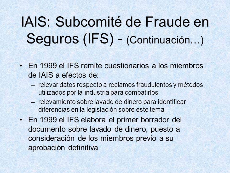 IAIS: Subcomité de Fraude en Seguros (IFS) - (Continuación…) En 1999 el IFS remite cuestionarios a los miembros de IAIS a efectos de: –relevar datos respecto a reclamos fraudulentos y métodos utilizados por la industria para combatirlos –relevamiento sobre lavado de dinero para identificar diferencias en la legislación sobre este tema En 1999 el IFS elabora el primer borrador del documento sobre lavado de dinero, puesto a consideración de los miembros previo a su aprobación definitiva