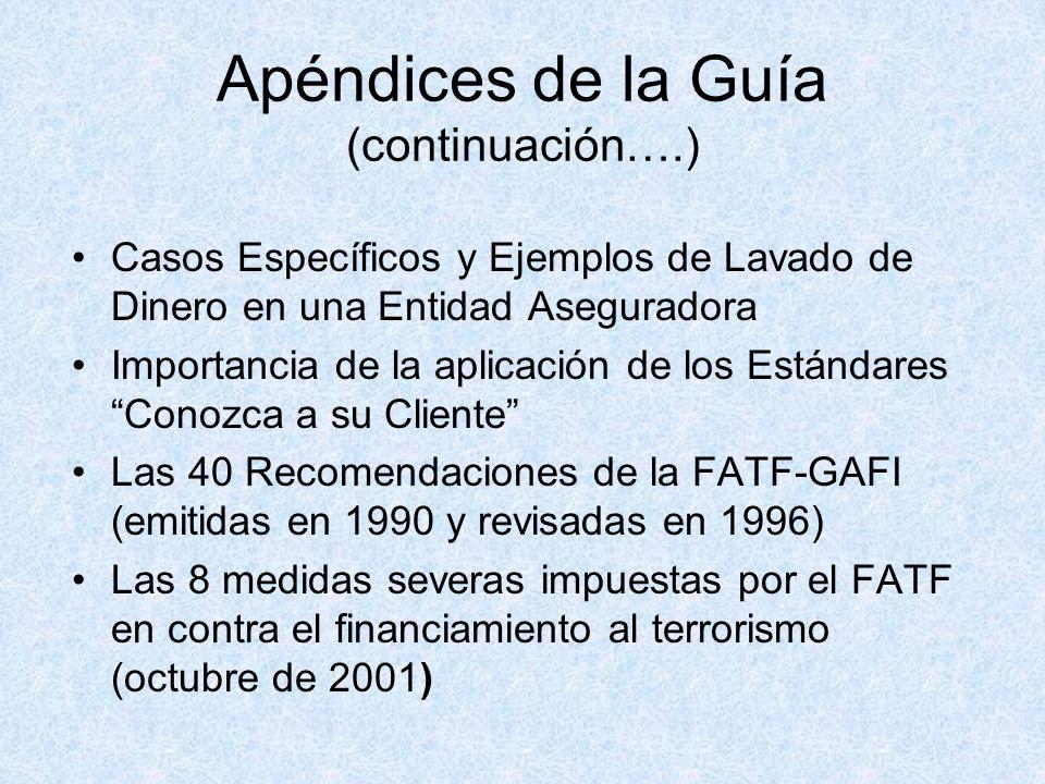 Apéndices de la Guía (continuación….) Casos Específicos y Ejemplos de Lavado de Dinero en una Entidad Aseguradora Importancia de la aplicación de los Estándares Conozca a su Cliente Las 40 Recomendaciones de la FATF-GAFI (emitidas en 1990 y revisadas en 1996) Las 8 medidas severas impuestas por el FATF en contra el financiamiento al terrorismo (octubre de 2001)