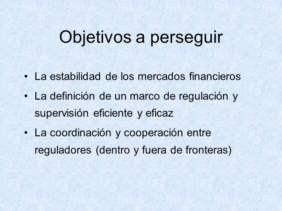 Objetivos a perseguir La estabilidad de los mercados financieros La definición de un marco de regulación y supervisión eficiente y eficaz La coordinación y cooperación entre reguladores (dentro y fuera de fronteras)