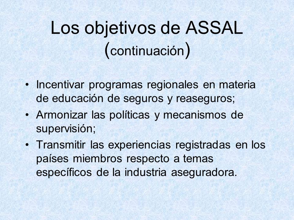 Los objetivos de ASSAL ( continuación ) Incentivar programas regionales en materia de educación de seguros y reaseguros; Armonizar las políticas y mecanismos de supervisión; Transmitir las experiencias registradas en los países miembros respecto a temas específicos de la industria aseguradora.