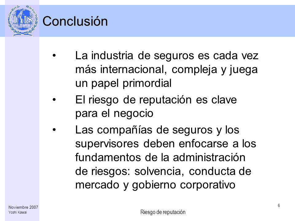 Riesgo de reputación 6 Noviembre 2007 Yoshi Kawai Conclusión La industria de seguros es cada vez más internacional, compleja y juega un papel primordi