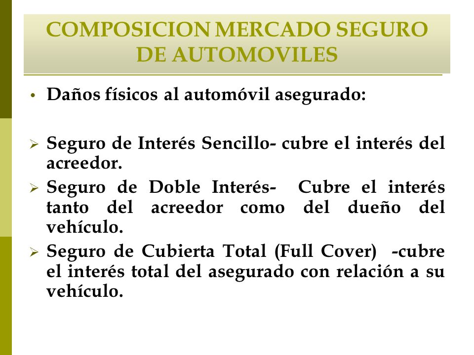 COMPOSICION MERCADO SEGURO DE AUTOMOVILES Daños físicos al automóvil asegurado: Seguro de Interés Sencillo- cubre el interés del acreedor. Seguro de D