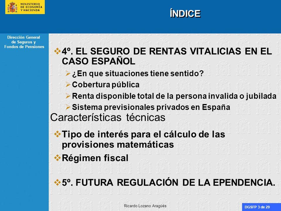 DGSFP 24 de 29 Dirección General de Seguros y Fondos de Pensiones Ricardo Lozano Aragüés EL SEGURO DE RENTAS VITALICIAS EN EL CASO ESPAÑOL CARACTERÍSTICAS TÉCNICAS A)Tipo de interés para el cálculo de las provisiones matemáticas i Artículo 33.1 ROSSP Si i 33.1 > i real i real Si i 33.1< i real i 33.1 AÑO 2.005: i 33.1=2,42 Artículo 33.2 ROSSP a) Casamiento de flujos de caja b) Correspondencia de valores actuales Opciones comercialmente más atractivas