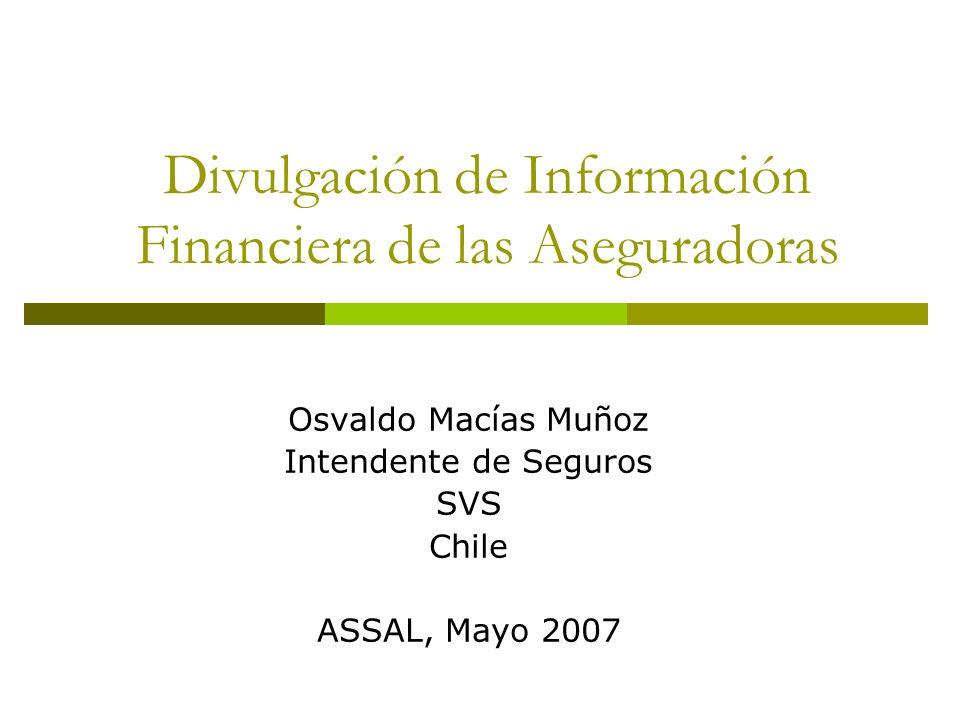 Divulgación de Información Financiera de las Aseguradoras Osvaldo Macías Muñoz Intendente de Seguros SVS Chile ASSAL, Mayo 2007