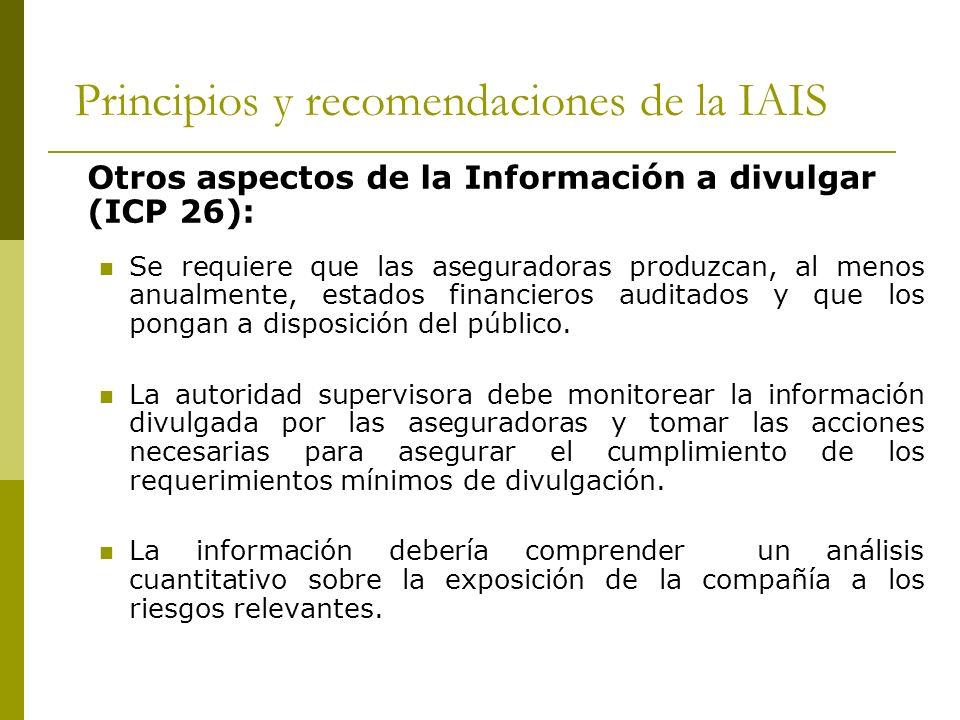 Principios y recomendaciones de la IAIS Otros aspectos de la Información a divulgar (ICP 26): Se requiere que las aseguradoras produzcan, al menos anualmente, estados financieros auditados y que los pongan a disposición del público.