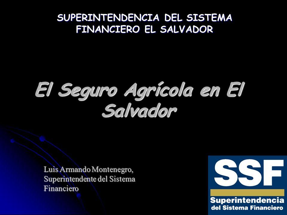 El Seguro Agrícola en El Salvador Luis Armando Montenegro, Superintendente del Sistema Financiero SUPERINTENDENCIA DEL SISTEMA FINANCIERO EL SALVADOR