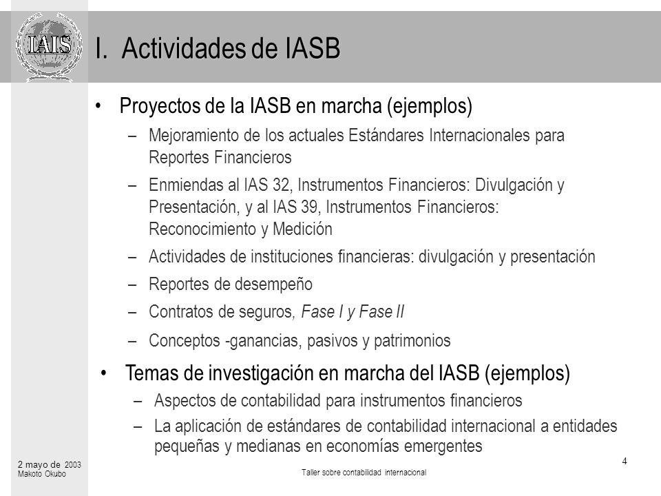 Taller sobre contabilidad internacional 4 2 mayo de 2003 Makoto Okubo I. Actividades de IASB Proyectos de la IASB en marcha (ejemplos) –Mejoramiento d