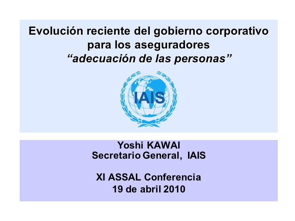 Evolución reciente del gobierno corporativo para los aseguradores adecuación de las personas Yoshi KAWAI Secretario General, IAIS XI ASSAL Conferencia 19 de abril 2010