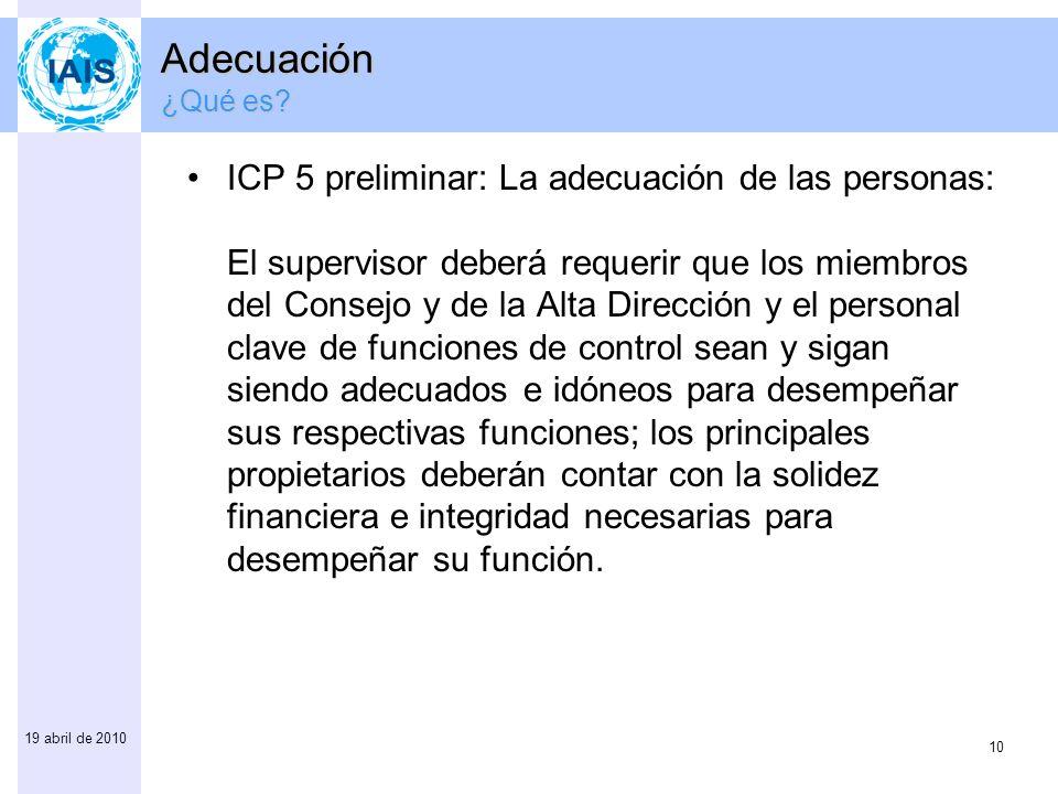 10 19 abril de 2010 ICP 5 preliminar: La adecuación de las personas: El supervisor deberá requerir que los miembros del Consejo y de la Alta Dirección