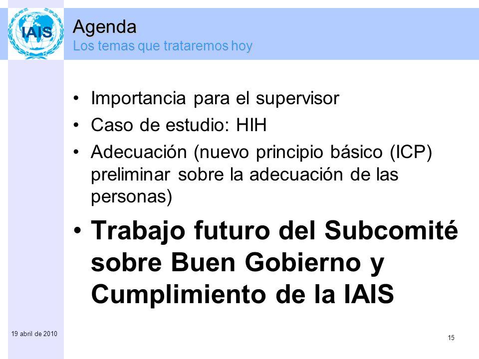 15 19 abril de 2010 Agenda Los temas que trataremos hoy Importancia para el supervisor Caso de estudio: HIH Adecuación (nuevo principio básico (ICP) p