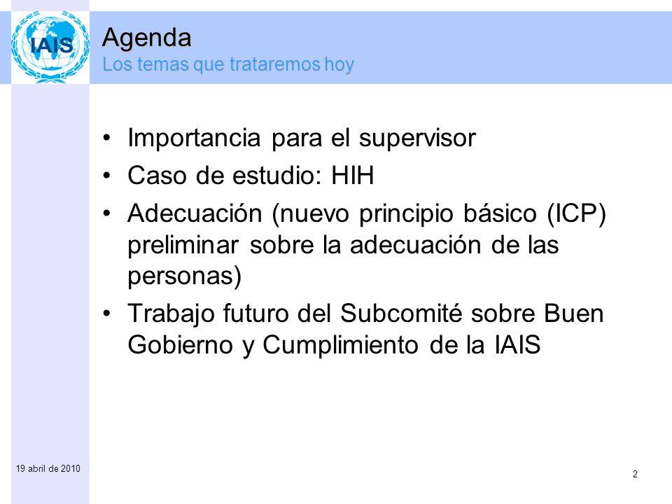 2 19 abril de 2010 Agenda Los temas que trataremos hoy Importancia para el supervisor Caso de estudio: HIH Adecuación (nuevo principio básico (ICP) pr