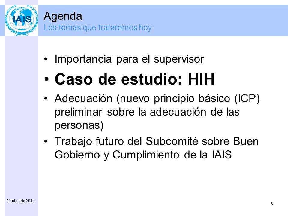 6 19 abril de 2010 Agenda Los temas que trataremos hoy Importancia para el supervisor Caso de estudio: HIH Adecuación (nuevo principio básico (ICP) pr