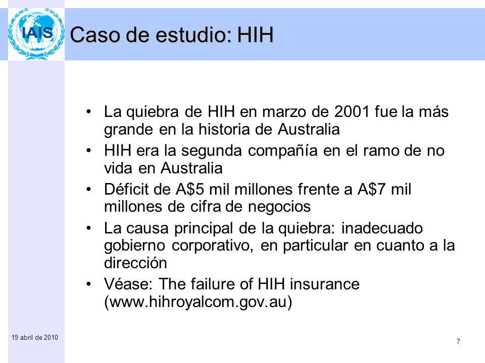 7 19 abril de 2010 Caso de estudio: HIH La quiebra de HIH en marzo de 2001 fue la más grande en la historia de Australia HIH era la segunda compañía en el ramo de no vida en Australia Déficit de A$5 mil millones frente a A$7 mil millones de cifra de negocios La causa principal de la quiebra: inadecuado gobierno corporativo, en particular en cuanto a la dirección Véase: The failure of HIH insurance (www.hihroyalcom.gov.au)