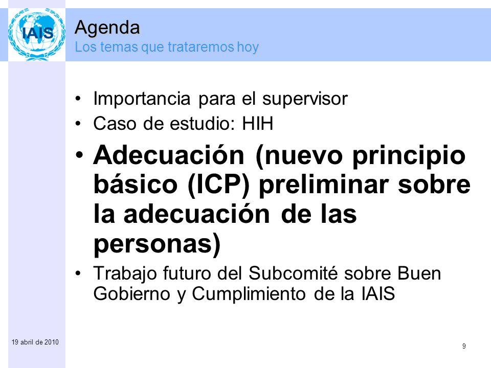 9 19 abril de 2010 Agenda Los temas que trataremos hoy Importancia para el supervisor Caso de estudio: HIH Adecuación (nuevo principio básico (ICP) preliminar sobre la adecuación de las personas) Trabajo futuro del Subcomité sobre Buen Gobierno y Cumplimiento de la IAIS