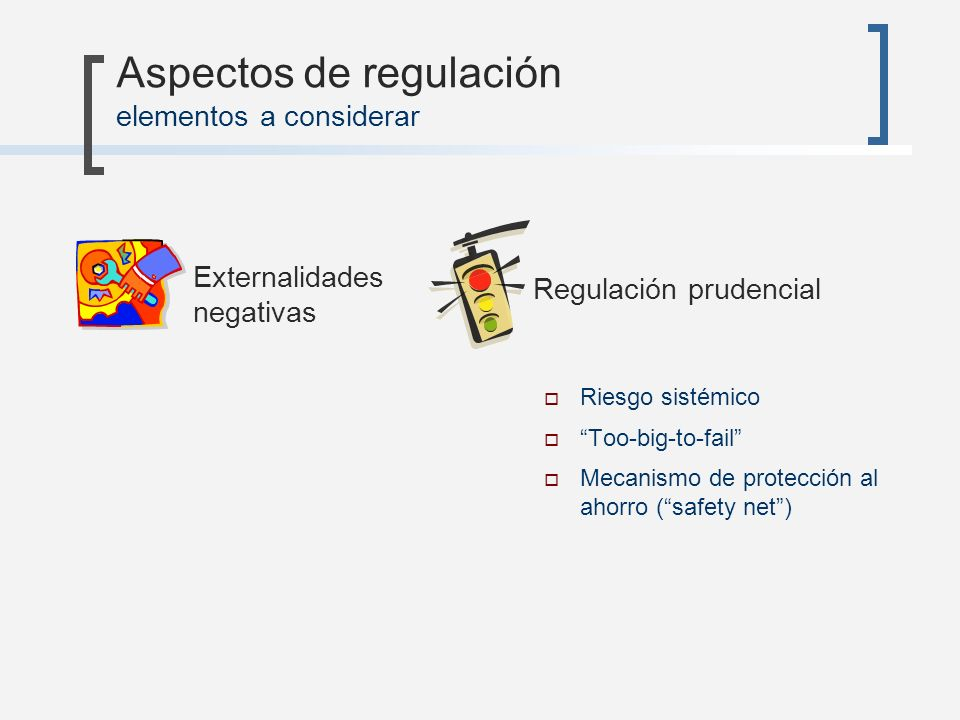 Externalidades negativas Aspectos de regulación elementos a considerar Riesgo sistémico Too-big-to-fail Mecanismo de protección al ahorro (safety net)