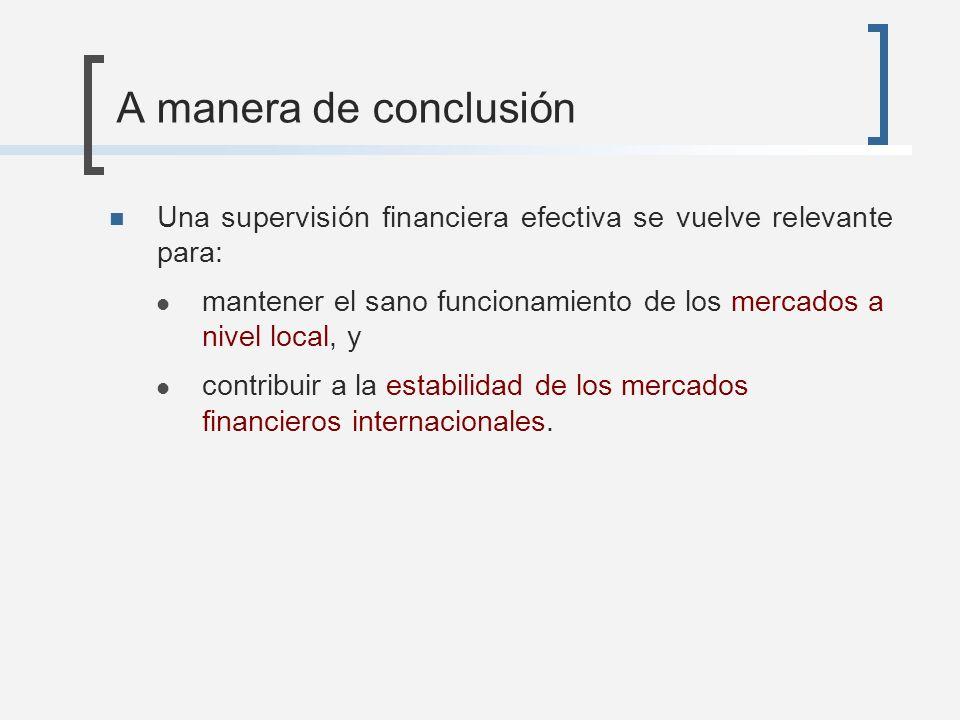 A manera de conclusión Una supervisión financiera efectiva se vuelve relevante para: mantener el sano funcionamiento de los mercados a nivel local, y