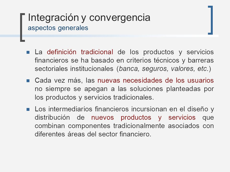 Convergencia financiera en seguros Intensidad de capital Liquidez de los pasivos Productos híbridos Diseño y comercialización de productos que combinan servicios bancarios y de seguros Fondos de Inversión y de pensiones Bancos de inversión / empresas de valores Aseguradoras Bancos comerciales