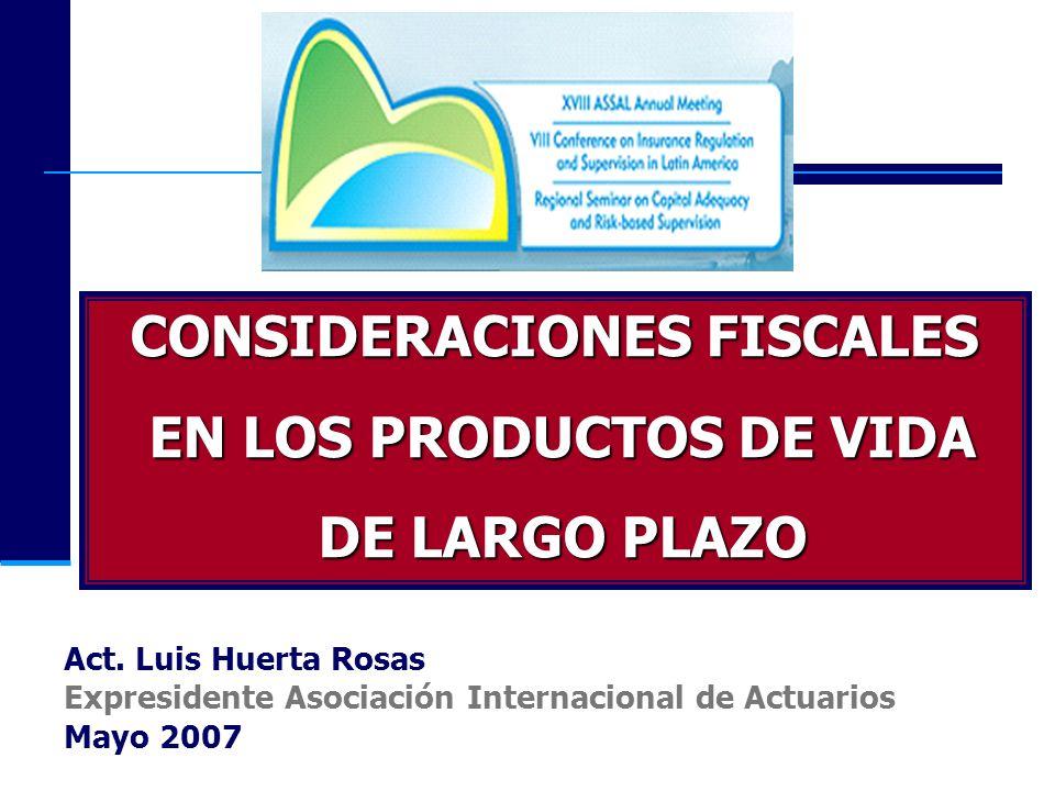 CONSIDERACIONES FISCALES EN LOS PRODUCTOS DE VIDA EN LOS PRODUCTOS DE VIDA DE LARGO PLAZO DE LARGO PLAZO Act. Luis Huerta Rosas Expresidente Asociació