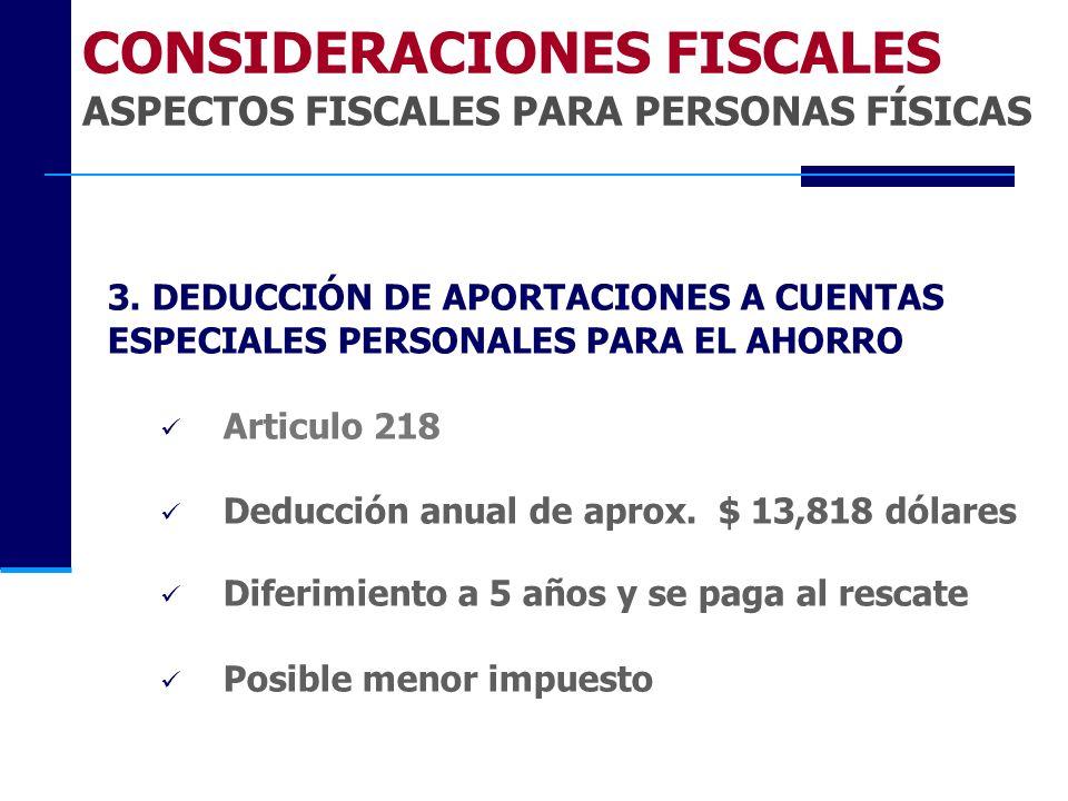 3. DEDUCCIÓN DE APORTACIONES A CUENTAS ESPECIALES PERSONALES PARA EL AHORRO Articulo 218 Deducción anual de aprox. $ 13,818 dólares Diferimiento a 5 a