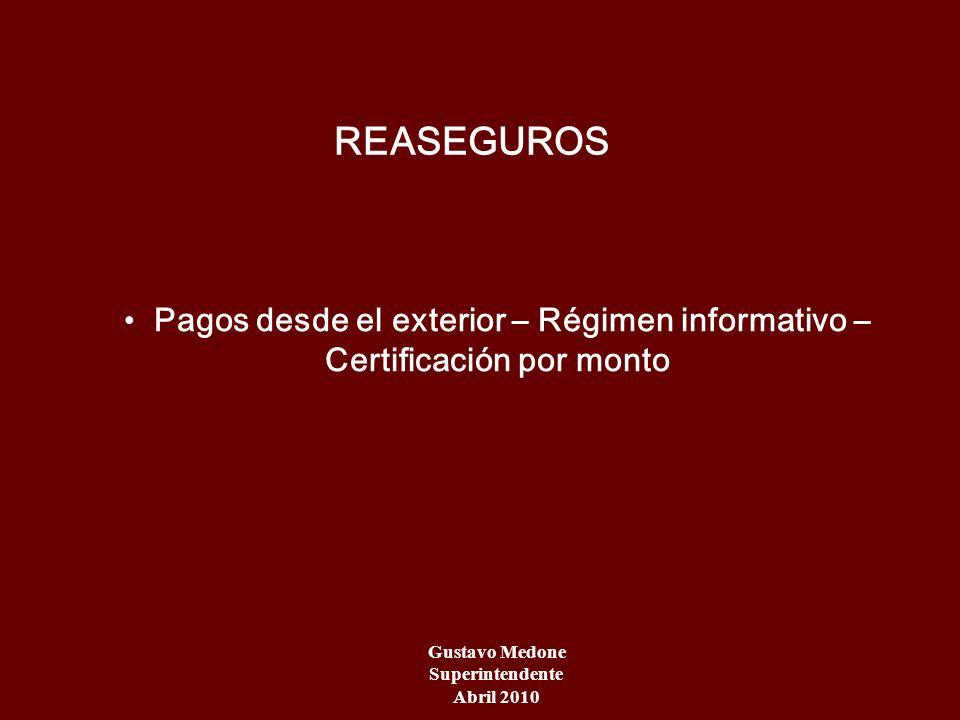 Gustavo Medone Superintendente Abril 2010 REASEGUROS Pagos desde el exterior – Régimen informativo – Certificación por monto