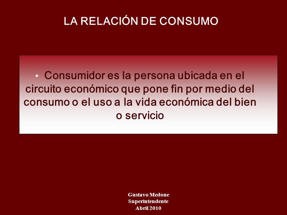 LA RELACIÓN DE CONSUMO Gustavo Medone Superintendente Abril 2010 Consumidor es la persona ubicada en el circuito económico que pone fin por medio del