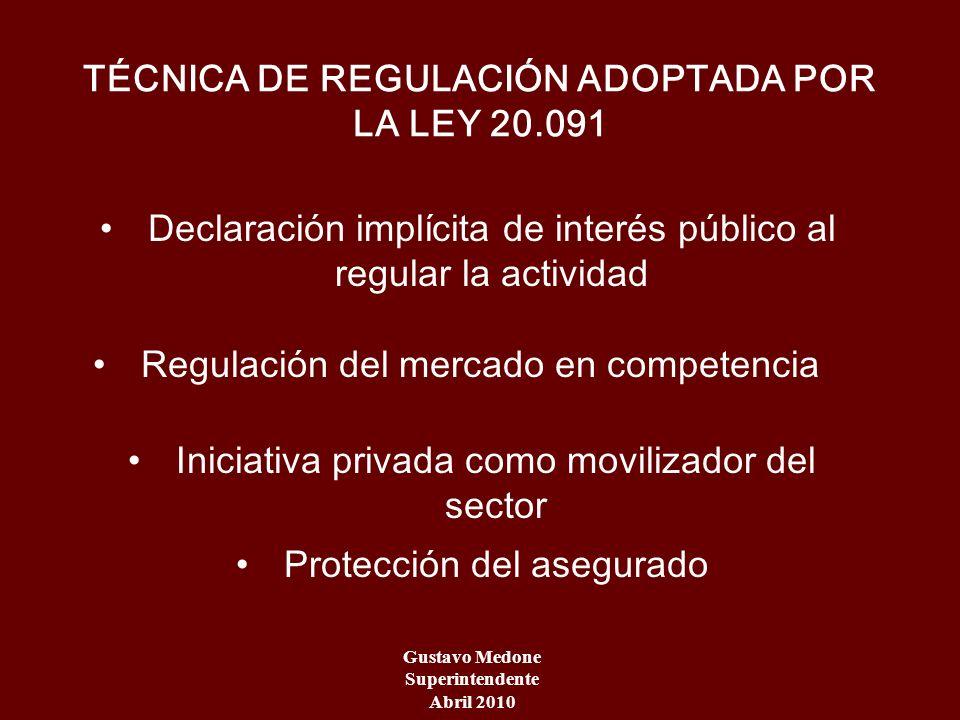 Gustavo Medone Superintendente Abril 2010 TÉCNICA DE REGULACIÓN ADOPTADA POR LA LEY 20.091 Declaración implícita de interés público al regular la acti