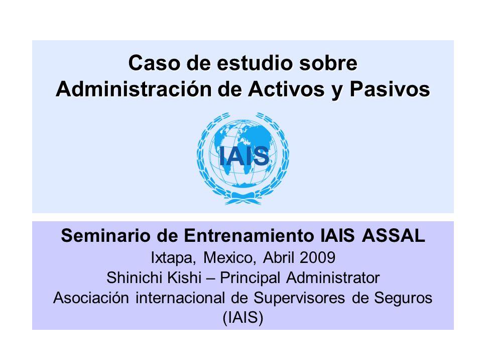 Seminario de Entrenamiento IAIS ASSAL Ixtapa, Mexico, Abril 2009 Shinichi Kishi – Principal Administrator Asociación internacional de Supervisores de Seguros (IAIS) Caso de estudio sobre Administración de Activos y Pasivos
