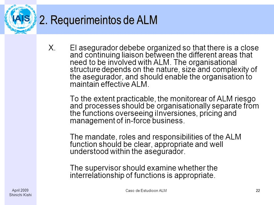 Caso de Estudioon ALM22 April 2009 Shinichi Kishi 22 X.El asegurador debebe organized so that there is a close and continuing liaison between the different areas that need to be involved with ALM.