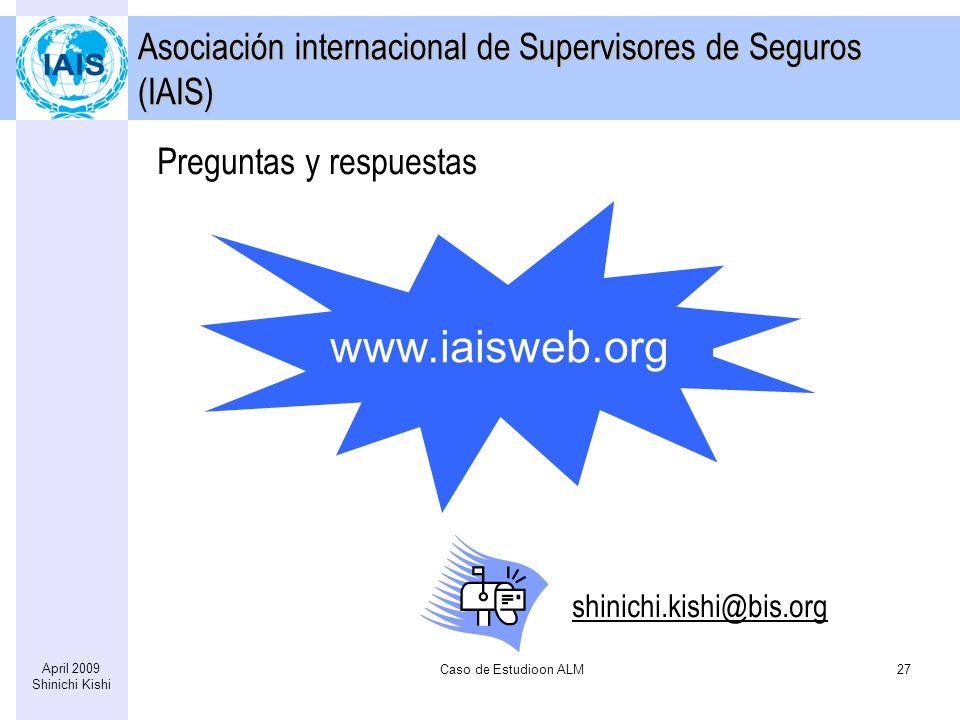 Caso de Estudioon ALM27 April 2009 Shinichi Kishi www.iaisweb.org Asociación internacional de Supervisores de Seguros (IAIS) Preguntas y respuestas sh