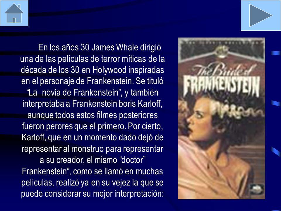 En los años 30 James Whale dirigió una de las películas de terror míticas de la década de los 30 en Holywood inspiradas en el personaje de Frankenstei