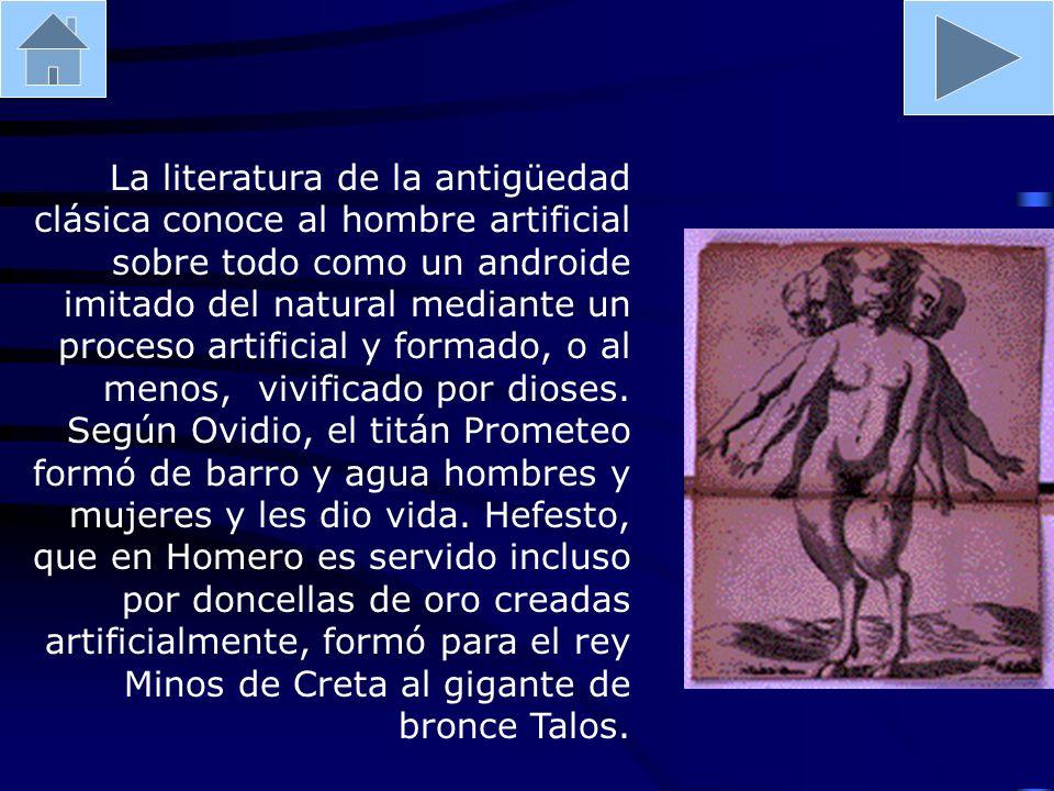 La literatura de la antigüedad clásica conoce al hombre artificial sobre todo como un androide imitado del natural mediante un proceso artificial y fo