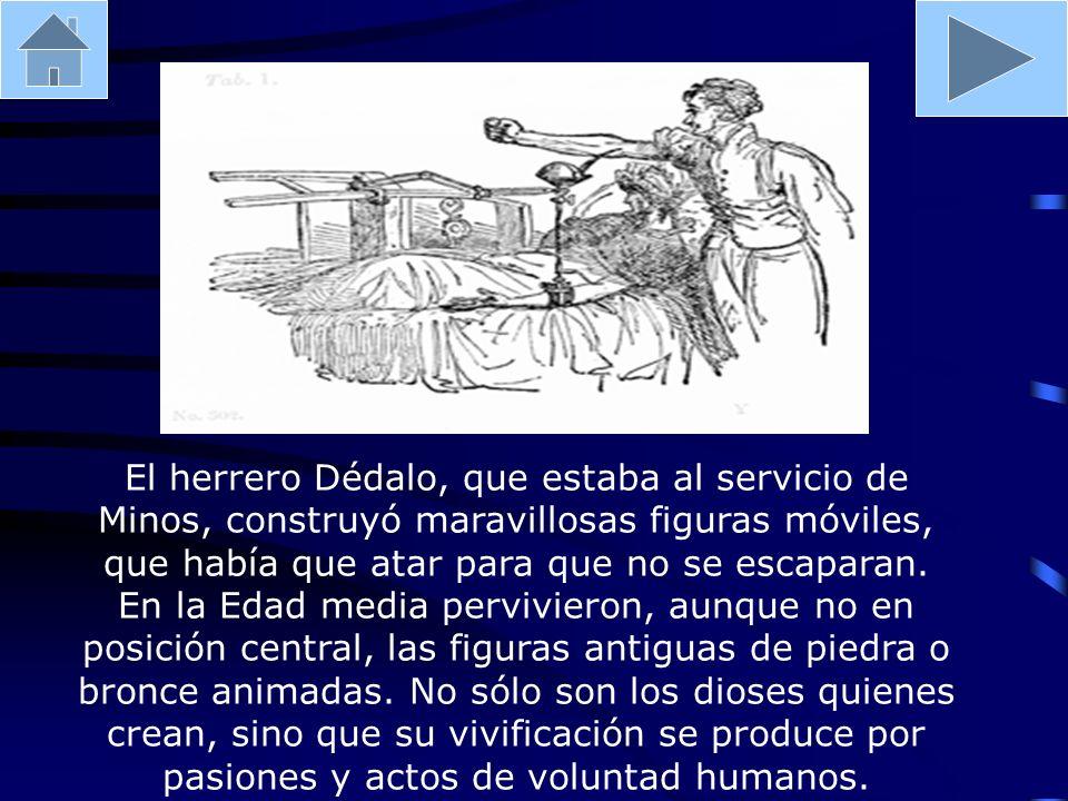 El herrero Dédalo, que estaba al servicio de Minos, construyó maravillosas figuras móviles, que había que atar para que no se escaparan. En la Edad me