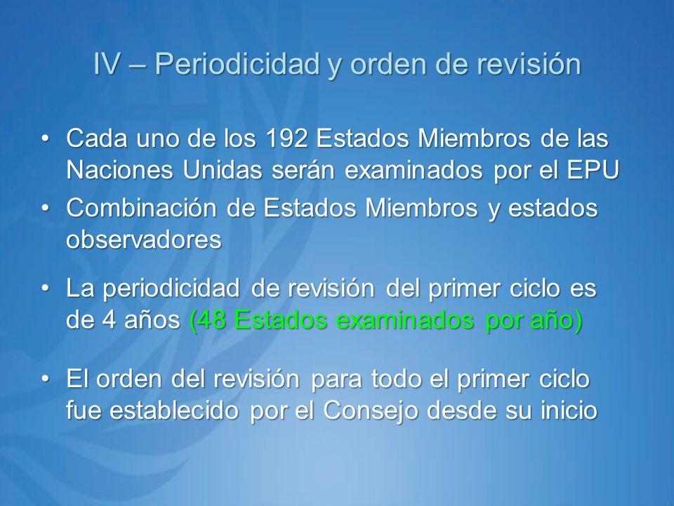 IV – Periodicidad y orden de revisión Cada uno de los 192 Estados Miembros de las Naciones Unidas serán examinados por el EPUCada uno de los 192 Estados Miembros de las Naciones Unidas serán examinados por el EPU Combinación de Estados Miembros y estados observadoresCombinación de Estados Miembros y estados observadores La periodicidad de revisión del primer ciclo es de 4 años (48 Estados examinados por año)La periodicidad de revisión del primer ciclo es de 4 años (48 Estados examinados por año) El orden del revisión para todo el primer ciclo fue establecido por el Consejo desde su inicioEl orden del revisión para todo el primer ciclo fue establecido por el Consejo desde su inicio