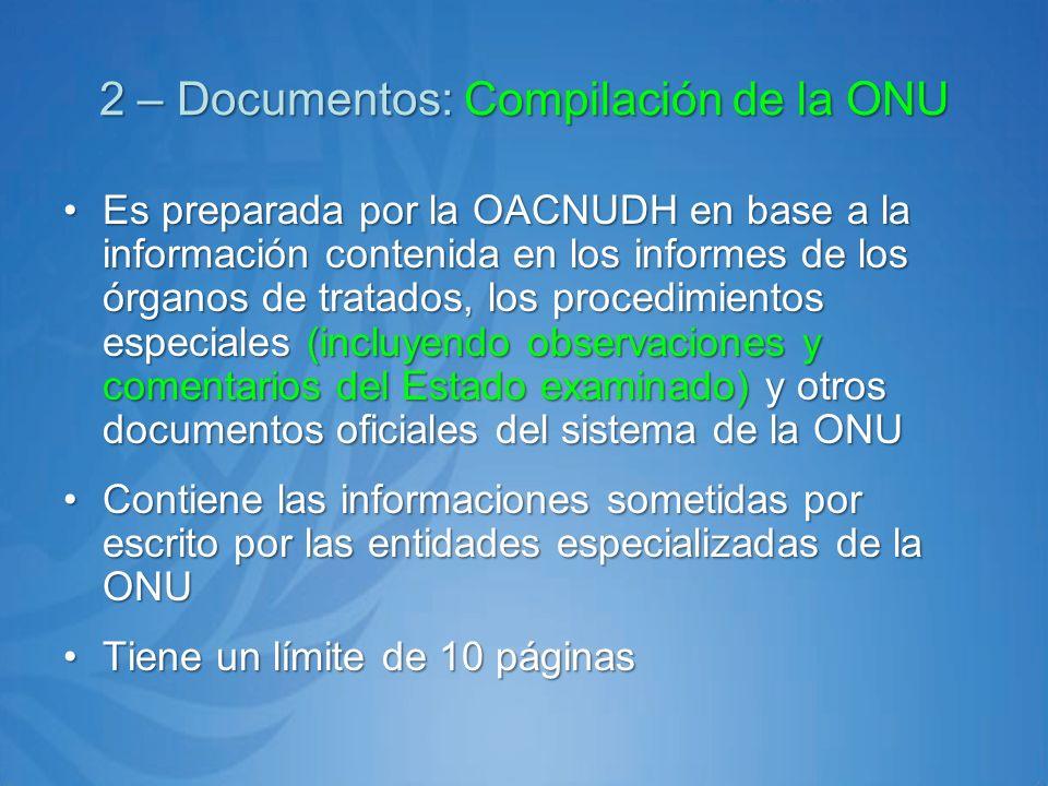 2 – Documentos: Compilación de la ONU 2 – Documentos: Compilación de la ONU Es preparada por la OACNUDH en base a la información contenida en los informes de los órganos de tratados, los procedimientos especiales (incluyendo observaciones y comentarios del Estado examinado) y otros documentos oficiales del sistema de la ONUEs preparada por la OACNUDH en base a la información contenida en los informes de los órganos de tratados, los procedimientos especiales (incluyendo observaciones y comentarios del Estado examinado) y otros documentos oficiales del sistema de la ONU Contiene las informaciones sometidas por escrito por las entidades especializadas de la ONUContiene las informaciones sometidas por escrito por las entidades especializadas de la ONU Tiene un límite de 10 páginasTiene un límite de 10 páginas