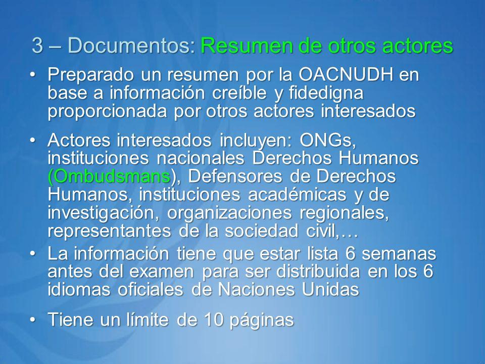 3 – Documentos: Resumen de otros actores Preparado un resumen por la OACNUDH en base a información creíble y fidedigna proporcionada por otros actores interesadosPreparado un resumen por la OACNUDH en base a información creíble y fidedigna proporcionada por otros actores interesados Actores interesados incluyen: ONGs, instituciones nacionales Derechos Humanos (Ombudsmans), Defensores de Derechos Humanos, instituciones académicas y de investigación, organizaciones regionales, representantes de la sociedad civil,…Actores interesados incluyen: ONGs, instituciones nacionales Derechos Humanos (Ombudsmans), Defensores de Derechos Humanos, instituciones académicas y de investigación, organizaciones regionales, representantes de la sociedad civil,… La información tiene que estar lista 6 semanas antes del examen para ser distribuida en los 6 idiomas oficiales de Naciones UnidasLa información tiene que estar lista 6 semanas antes del examen para ser distribuida en los 6 idiomas oficiales de Naciones Unidas Tiene un límite de 10 páginasTiene un límite de 10 páginas