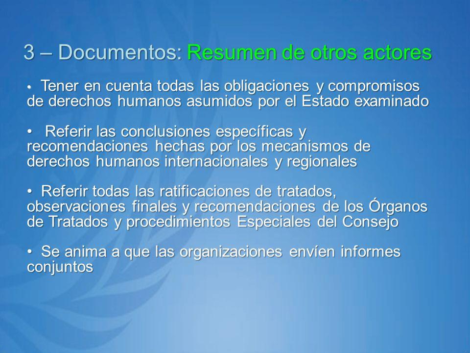 3 – Documentos: Resumen de otros actores Tener en cuenta todas las obligaciones y compromisos de derechos humanos asumidos por el Estado examinado Tener en cuenta todas las obligaciones y compromisos de derechos humanos asumidos por el Estado examinado Referir las conclusiones específicas y recomendaciones hechas por los mecanismos de derechos humanos internacionales y regionales Referir las conclusiones específicas y recomendaciones hechas por los mecanismos de derechos humanos internacionales y regionales Referir todas las ratificaciones de tratados, observaciones finales y recomendaciones de los Órganos de Tratados y procedimientos Especiales del Consejo Referir todas las ratificaciones de tratados, observaciones finales y recomendaciones de los Órganos de Tratados y procedimientos Especiales del Consejo Se anima a que las organizaciones envíen informes conjuntos Se anima a que las organizaciones envíen informes conjuntos