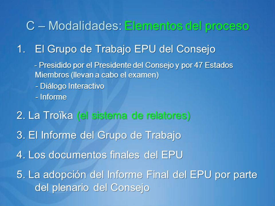 C – Modalidades: Elementos del proceso 1.El Grupo de Trabajo EPU del Consejo - Presidido por el Presidente del Consejo y por 47 Estados Miembros (llevan a cabo el examen) - Presidido por el Presidente del Consejo y por 47 Estados Miembros (llevan a cabo el examen) - Diálogo Interactivo - Diálogo Interactivo - Informe - Informe 2.