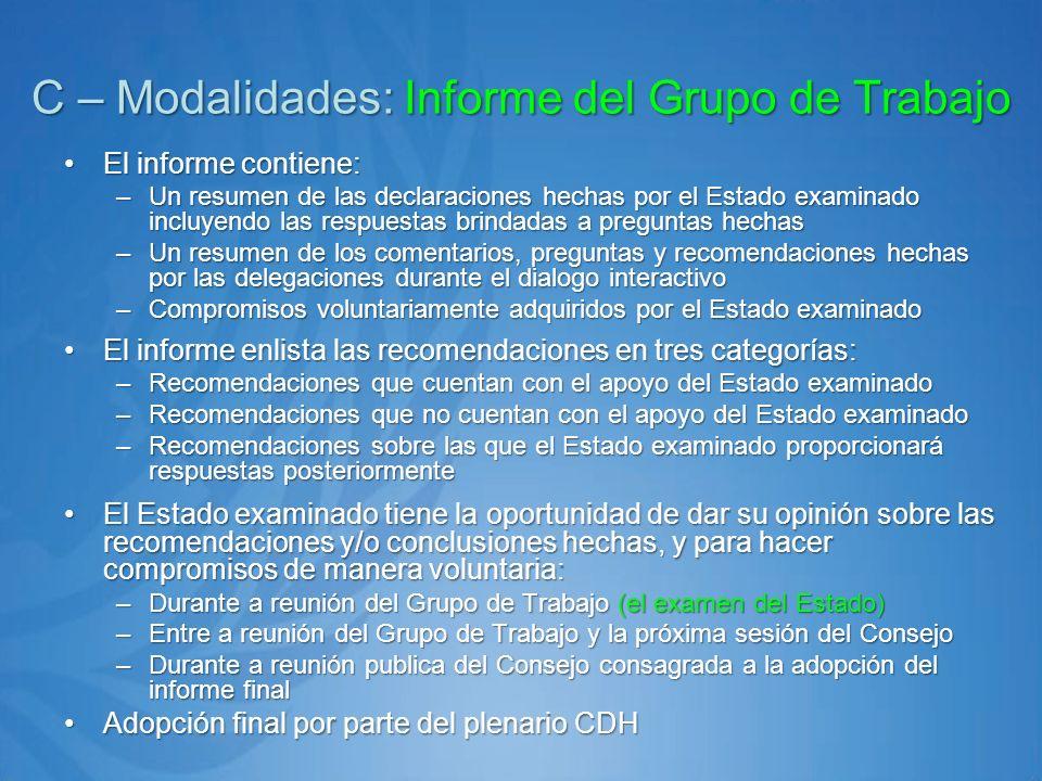 C – Modalidades: Informe del Grupo de Trabajo El informe contiene:El informe contiene: –Un resumen de las declaraciones hechas por el Estado examinado incluyendo las respuestas brindadas a preguntas hechas –Un resumen de los comentarios, preguntas y recomendaciones hechas por las delegaciones durante el dialogo interactivo –Compromisos voluntariamente adquiridos por el Estado examinado El informe enlista las recomendaciones en tres categorías:El informe enlista las recomendaciones en tres categorías: –Recomendaciones que cuentan con el apoyo del Estado examinado –Recomendaciones que no cuentan con el apoyo del Estado examinado –Recomendaciones sobre las que el Estado examinado proporcionará respuestas posteriormente El Estado examinado tiene la oportunidad de dar su opinión sobre las recomendaciones y/o conclusiones hechas, y para hacer compromisos de manera voluntaria:El Estado examinado tiene la oportunidad de dar su opinión sobre las recomendaciones y/o conclusiones hechas, y para hacer compromisos de manera voluntaria: –Durante a reunión del Grupo de Trabajo (el examen del Estado) –Entre a reunión del Grupo de Trabajo y la próxima sesión del Consejo –Durante a reunión publica del Consejo consagrada a la adopción del informe final Adopción final por parte del plenario CDHAdopción final por parte del plenario CDH