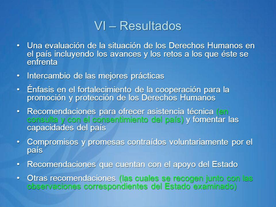 VI – Resultados Una evaluación de la situación de los Derechos Humanos en el país incluyendo los avances y los retos a los que éste se enfrentaUna evaluación de la situación de los Derechos Humanos en el país incluyendo los avances y los retos a los que éste se enfrenta Intercambio de las mejores prácticasIntercambio de las mejores prácticas Énfasis en el fortalecimiento de la cooperación para la promoción y protección de los Derechos HumanosÉnfasis en el fortalecimiento de la cooperación para la promoción y protección de los Derechos Humanos Recomendaciones para ofrecer asistencia técnica (en consulta y con el consentimiento del país) y fomentar las capacidades del paísRecomendaciones para ofrecer asistencia técnica (en consulta y con el consentimiento del país) y fomentar las capacidades del país Compromisos y promesas contraídos voluntariamente por el paísCompromisos y promesas contraídos voluntariamente por el país Recomendaciones que cuentan con el apoyo del EstadoRecomendaciones que cuentan con el apoyo del Estado Otras recomendaciones (las cuales se recogen junto con las observaciones correspondientes del Estado examinado)Otras recomendaciones (las cuales se recogen junto con las observaciones correspondientes del Estado examinado)