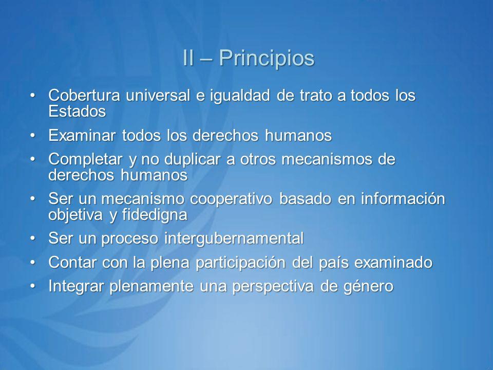 II – Principios Cobertura universal e igualdad de trato a todos los EstadosCobertura universal e igualdad de trato a todos los Estados Examinar todos los derechos humanosExaminar todos los derechos humanos Completar y no duplicar a otros mecanismos de derechos humanosCompletar y no duplicar a otros mecanismos de derechos humanos Ser un mecanismo cooperativo basado en información objetiva y fidedignaSer un mecanismo cooperativo basado en información objetiva y fidedigna Ser un proceso intergubernamentalSer un proceso intergubernamental Contar con la plena participación del país examinadoContar con la plena participación del país examinado Integrar plenamente una perspectiva de géneroIntegrar plenamente una perspectiva de género